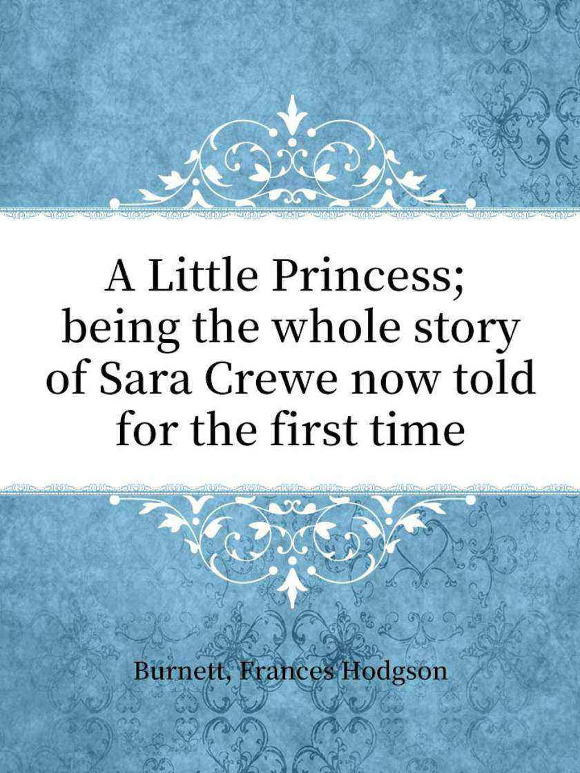 A Little Princess; being the whole story of Sara Crewe now told for the first ti