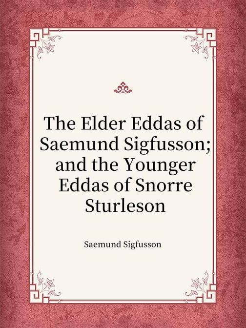 The Elder Eddas of Saemund Sigfusson; and the Younger Eddas of Snorre Sturleson