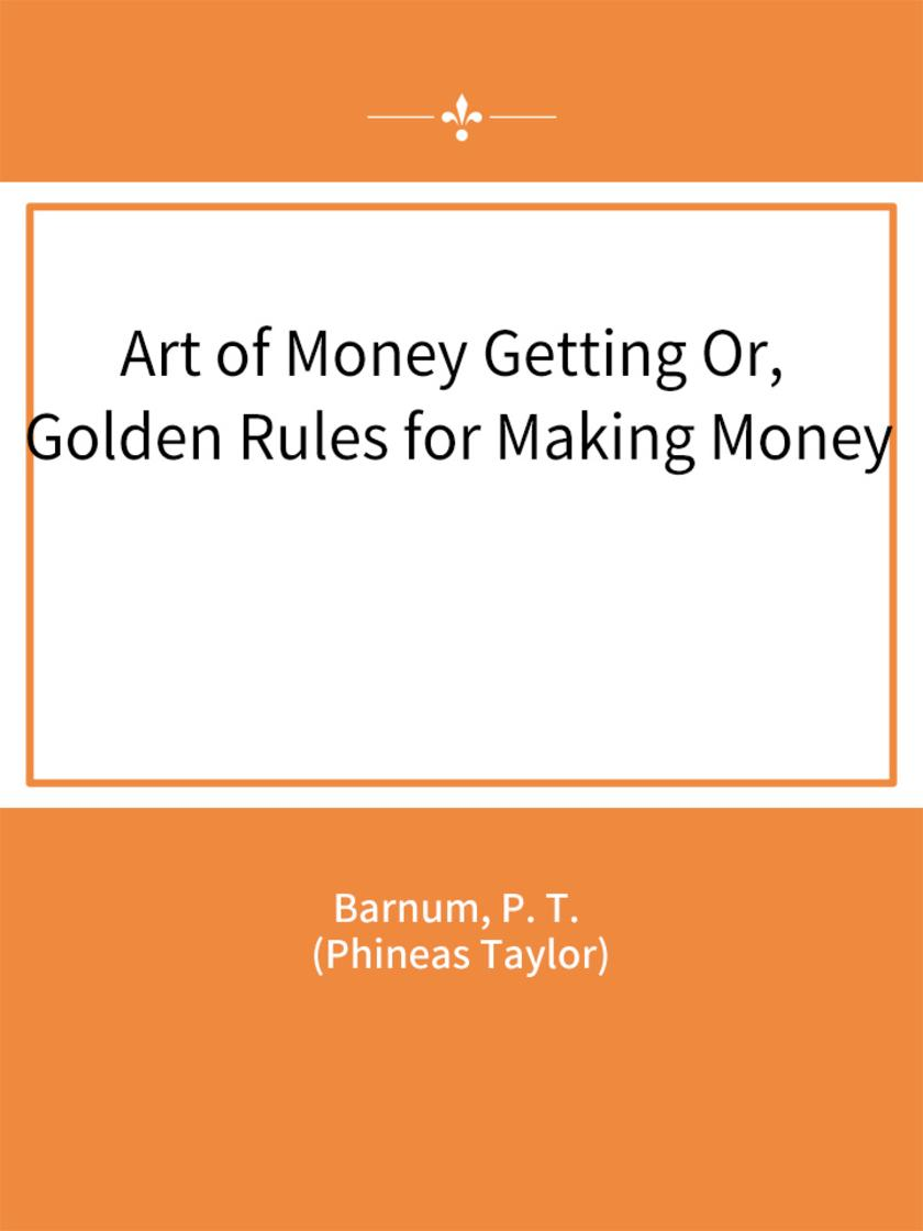 Art of Money Getting Or, Golden Rules for Making Money