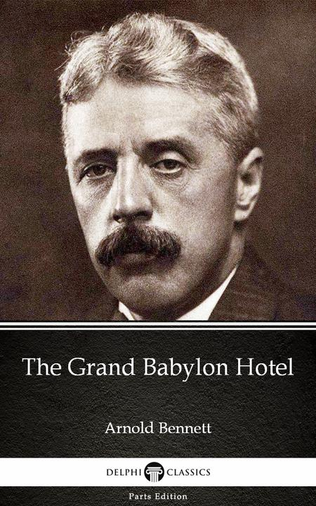 The Grand Babylon Hotel by Arnold Bennett - Delphi Classics (Illustrated)