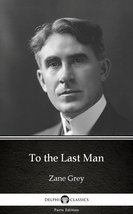 To the Last Man by Zane Grey - Delphi Classics (Illustrated)