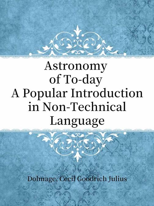 Astronomy of To-day A Popular Introduction in Non-Technical Language