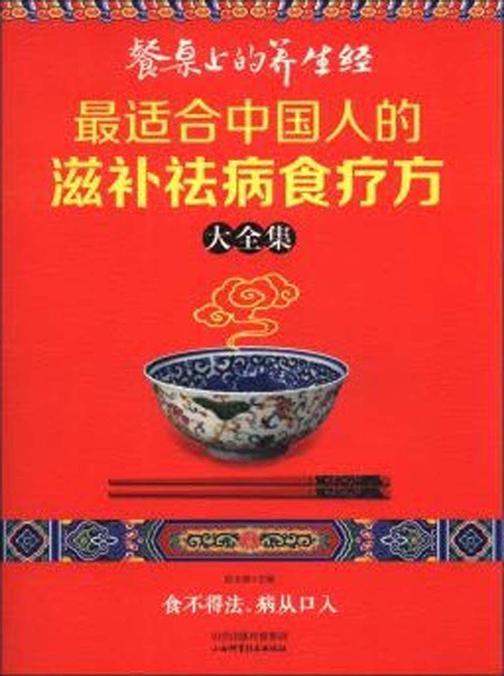 餐桌上的养生经:最适合中国人的滋补祛病食疗方大全集