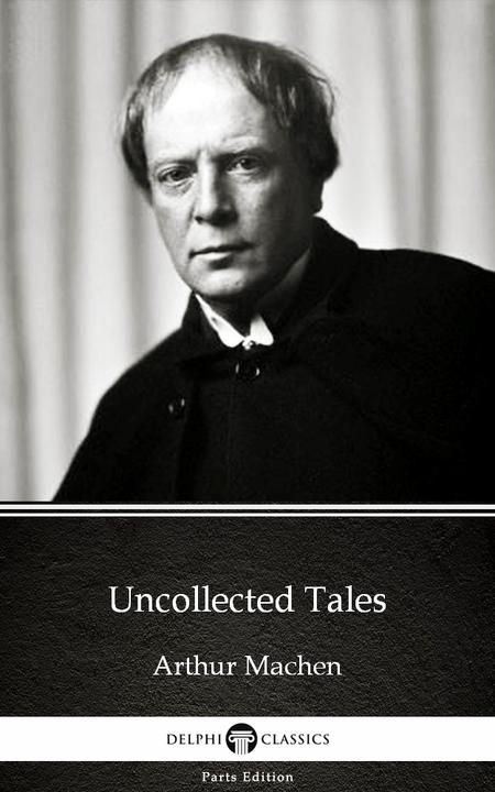 Uncollected Tales by Arthur Machen - Delphi Classics (Illustrated)