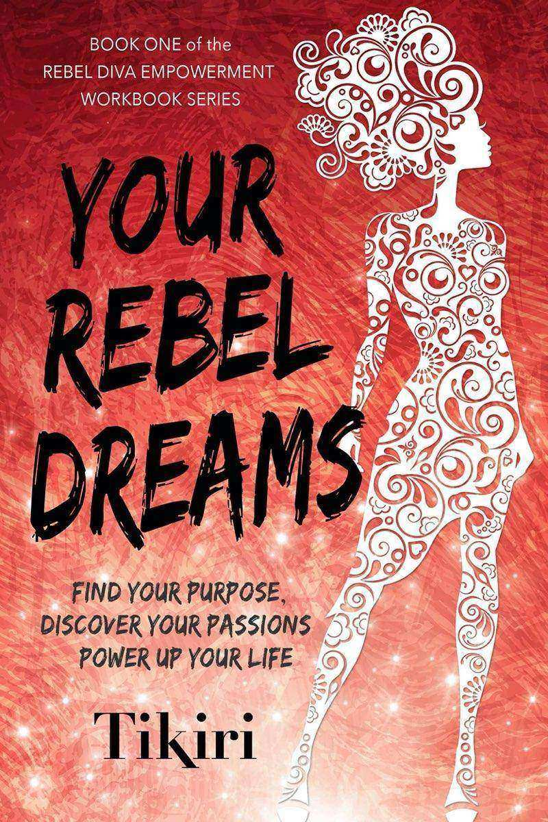 Your Rebel Dreams: How to discover your purpose and passions and power up your l