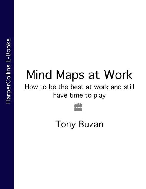 Mind Maps at Work: How to be the best at work and still have time to play