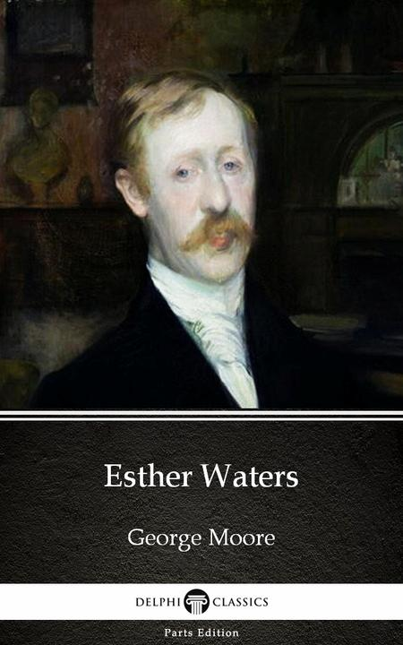 Esther Waters by George Moore - Delphi Classics (Illustrated)
