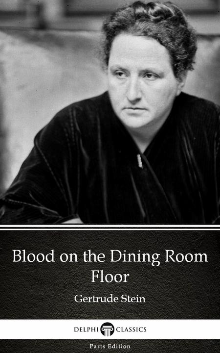 Blood on the Dining Room Floor by Gertrude Stein - Delphi Classics (Illustrated)