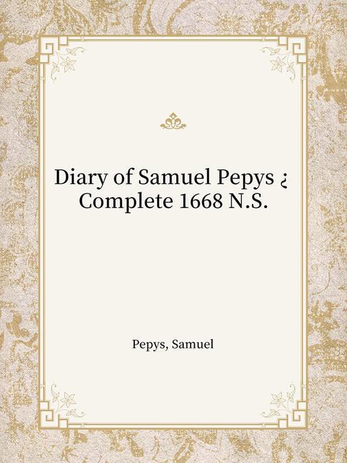 Diary of Samuel Pepys ? Complete 1668 N.S.