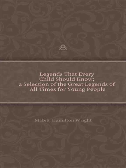 Legends That Every Child Should Know; a Selection of the Great Legends of All Ti