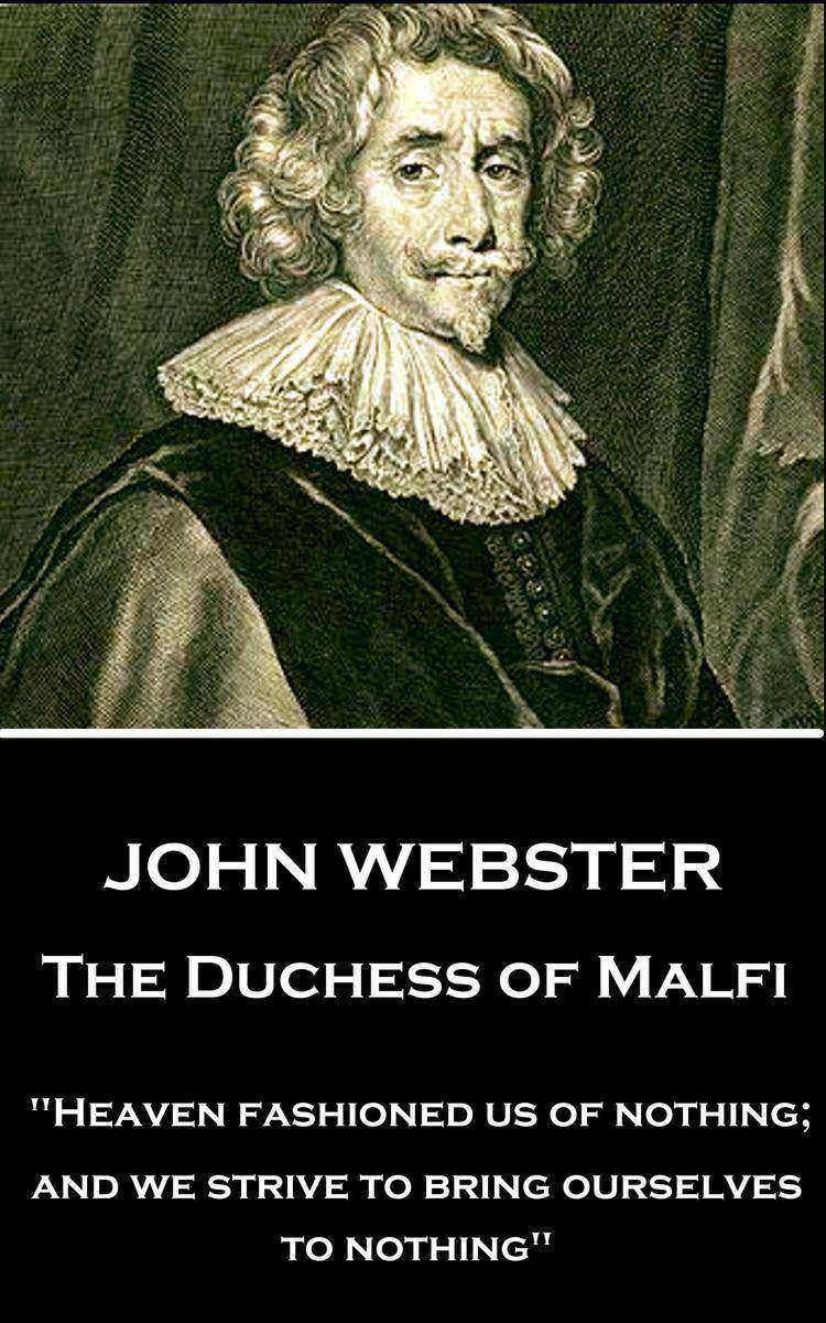 Duchess of Malfi - Heaven fashioned us of nothing; and we strive to bring oursel