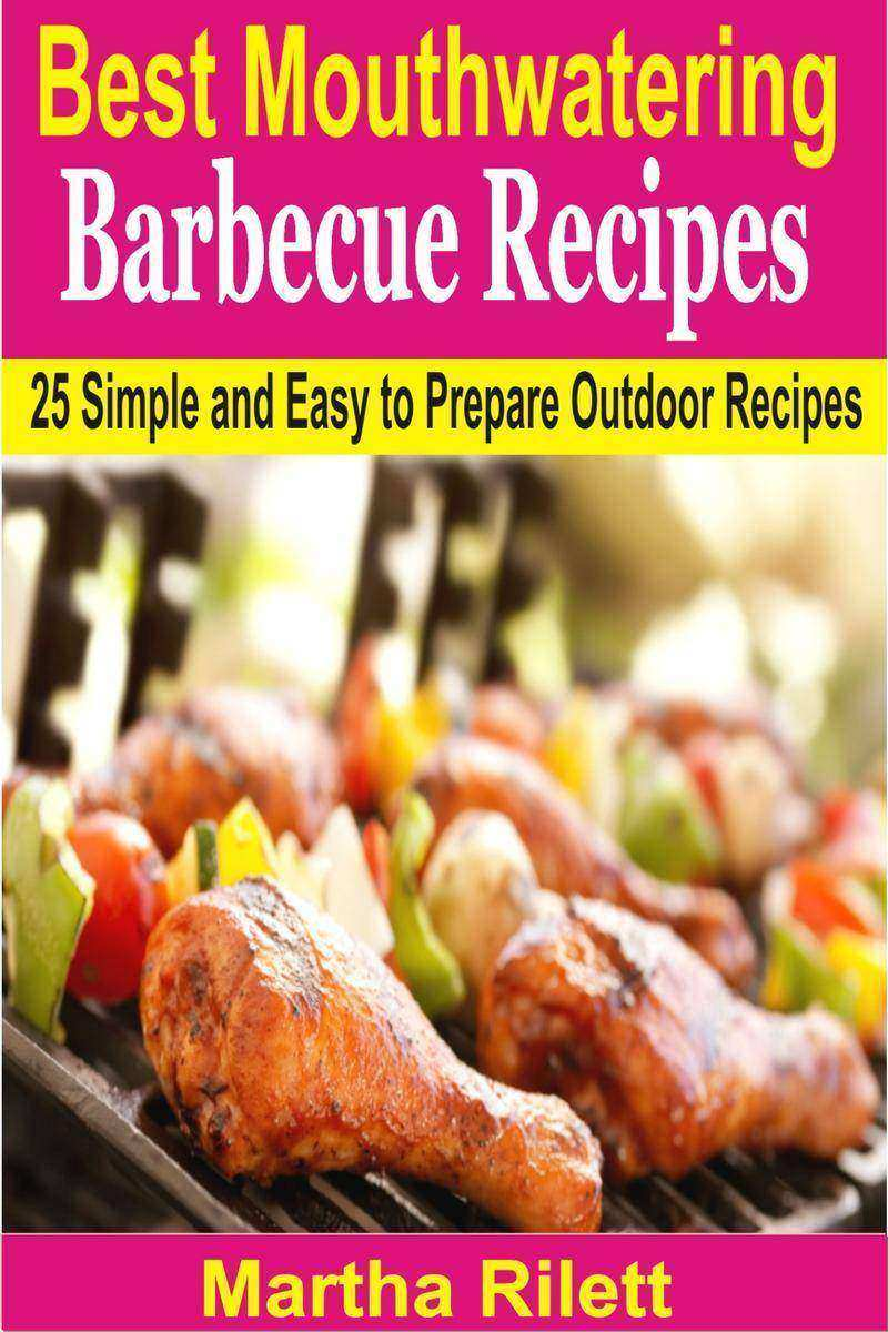 Best Mouthwatering Barbecue Recipes: 25 Simple and Easy to Prepare Outdoor Recip