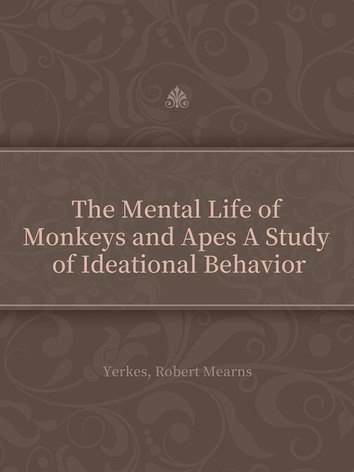 The Mental Life of Monkeys and Apes A Study of Ideational Behavior